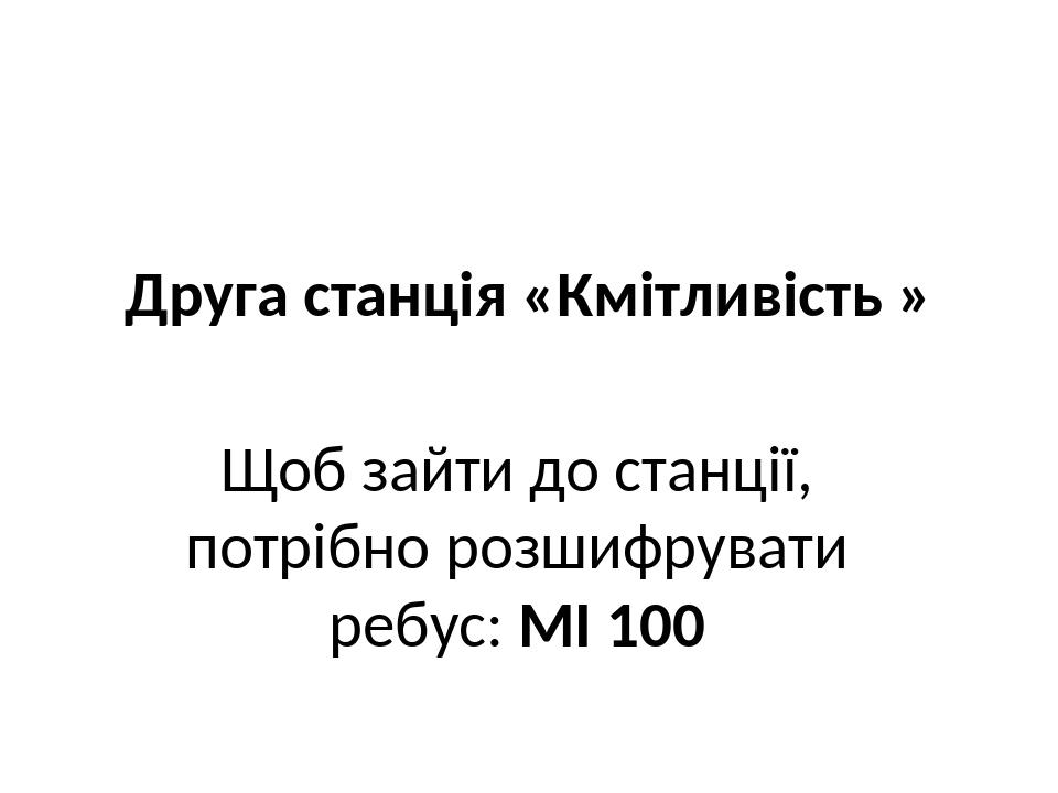Друга станція «Кмітливість » Щоб зайти до станції, потрібно розшифрувати ребус: МІ 100