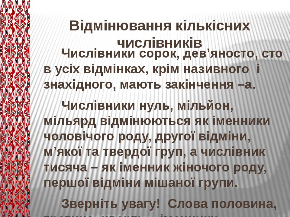 Відмінювання кількісних числівників Числівники сорок, дев'яносто, сто в усіх відмінках, крім називного і знахідного, мають закінчення –а. Числівник...
