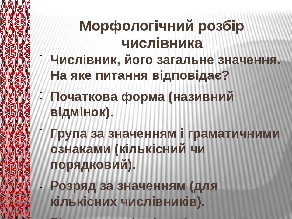 Морфологічний розбір числівника Числівник, його загальне значення. На яке питання відповідає? Початкова форма (називний відмінок). Група за значенн...