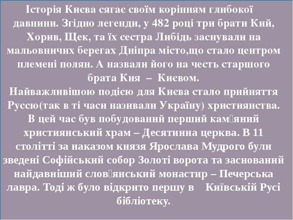 Історія Києва сягає своїм корінням глибокої давнини. Згідно легенди, у 482 році три брати Кий, Хорив, Щек, та їх сестра Либідь заснували на мальовн...