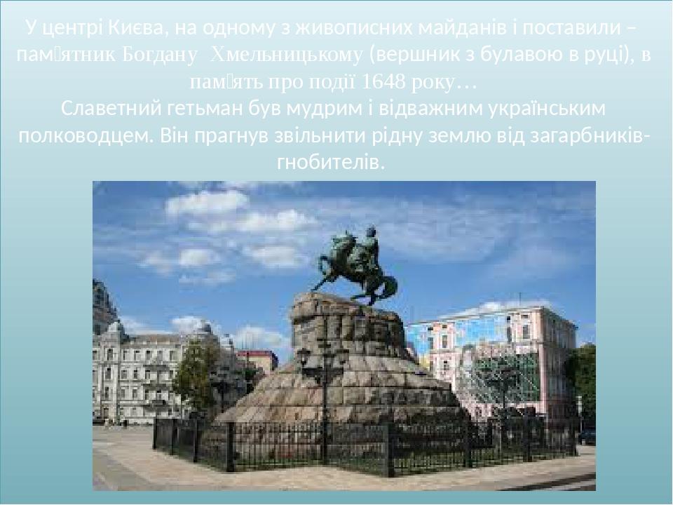У центрі Києва, на одному з живописних майданів і поставили – пам'ятник Богдану Хмельницькому (вершник з булавою в руці), в пам'ять про події 1648 ...
