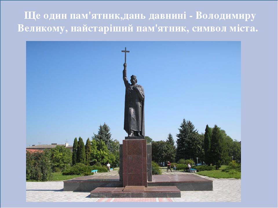 Ще один пам'ятник,дань давнині - Володимиру Великому, найстаріший пам'ятник, символ міста.