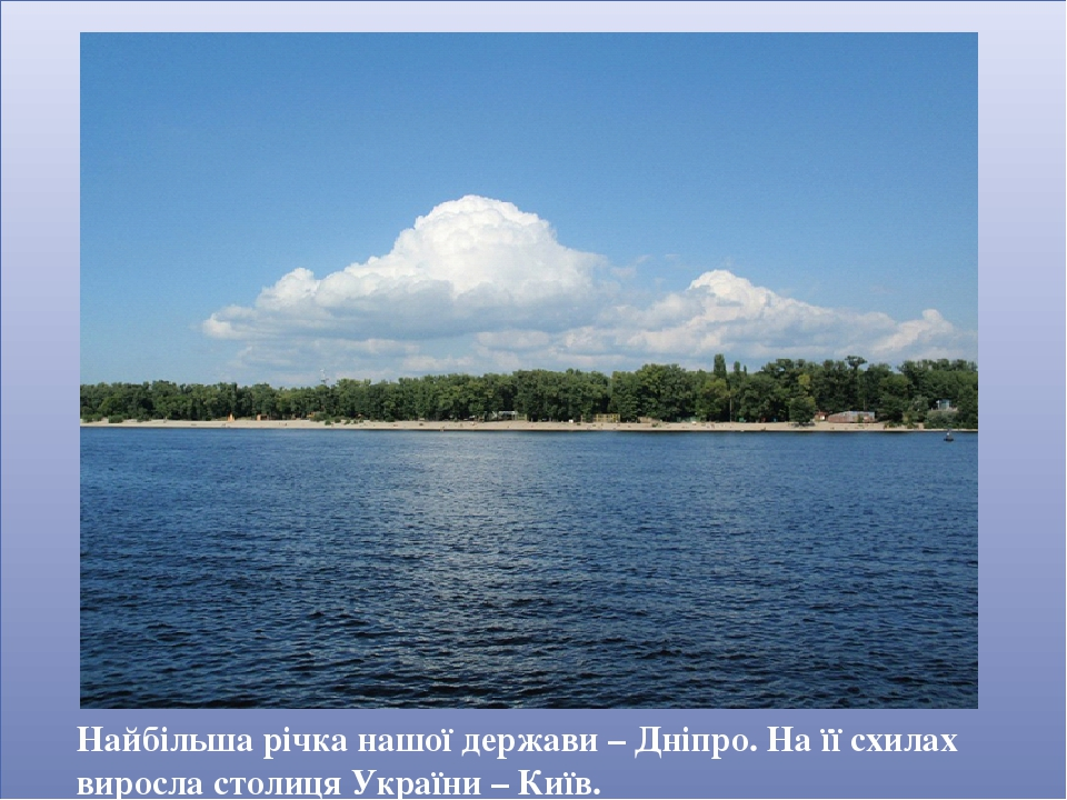 Найбільша річка нашої держави – Дніпро. На її схилах виросла столиця України – Київ.