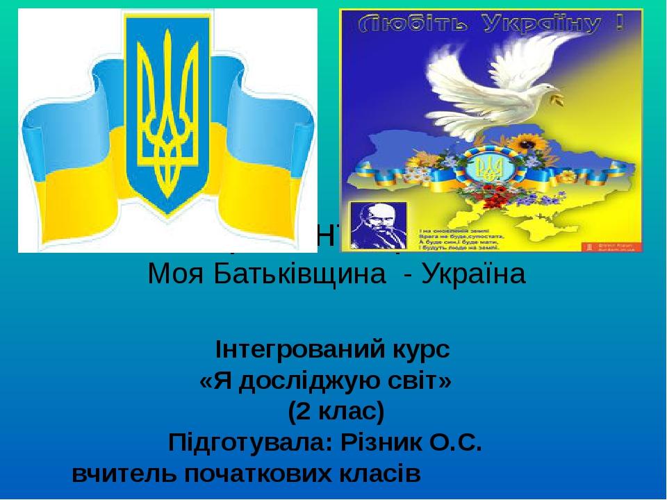 Презентація Моя Батьківщина - Україна Інтегрований курс «Я досліджую світ» (2 клас) Підготувала: Різник О.С. вчитель початкових класів