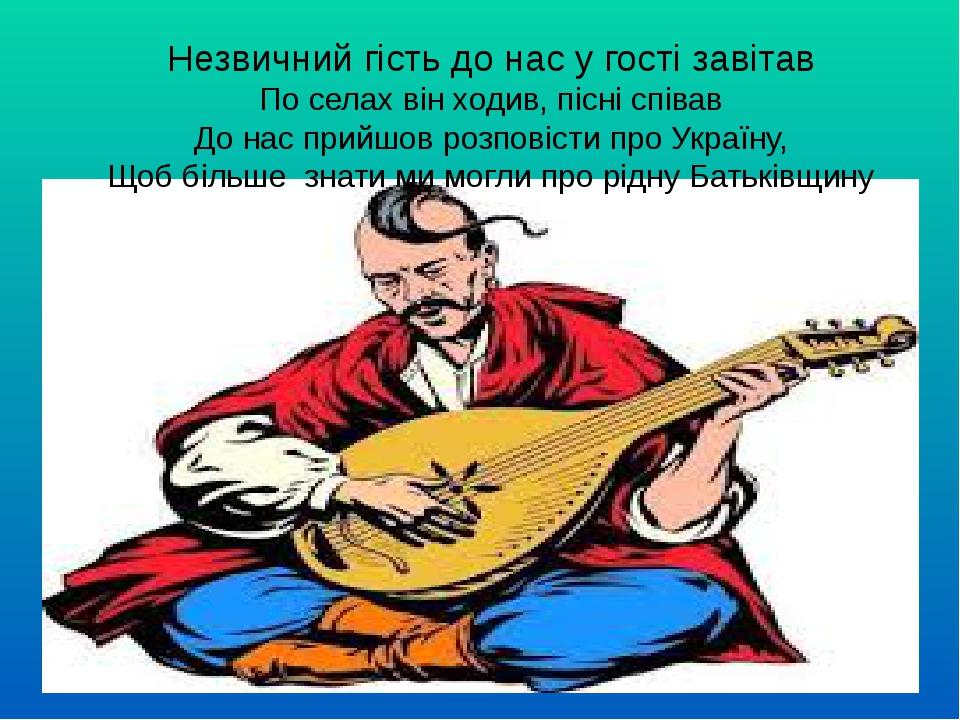 Незвичний гість до нас у гості завітав По селах він ходив, пісні співав До нас прийшов розповісти про Україну, Щоб більше знати ми могли про рідну ...