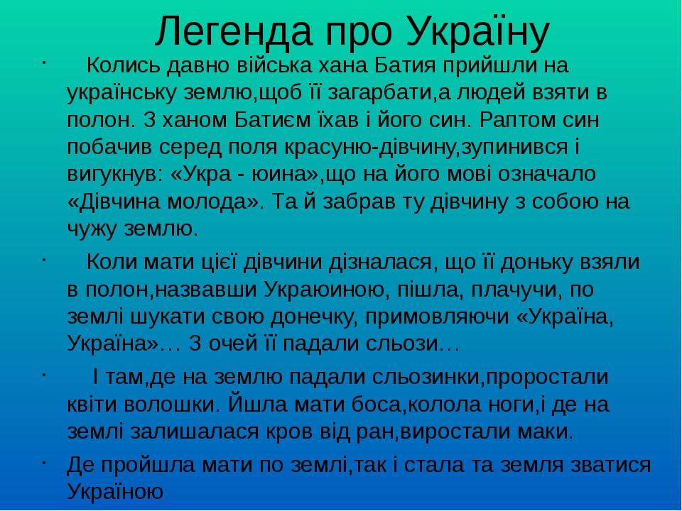 Легенда про Україну Колись давно війська хана Батия прийшли на українську землю,щоб її загарбати,а людей взяти в полон. З ханом Батиєм їхав і його ...