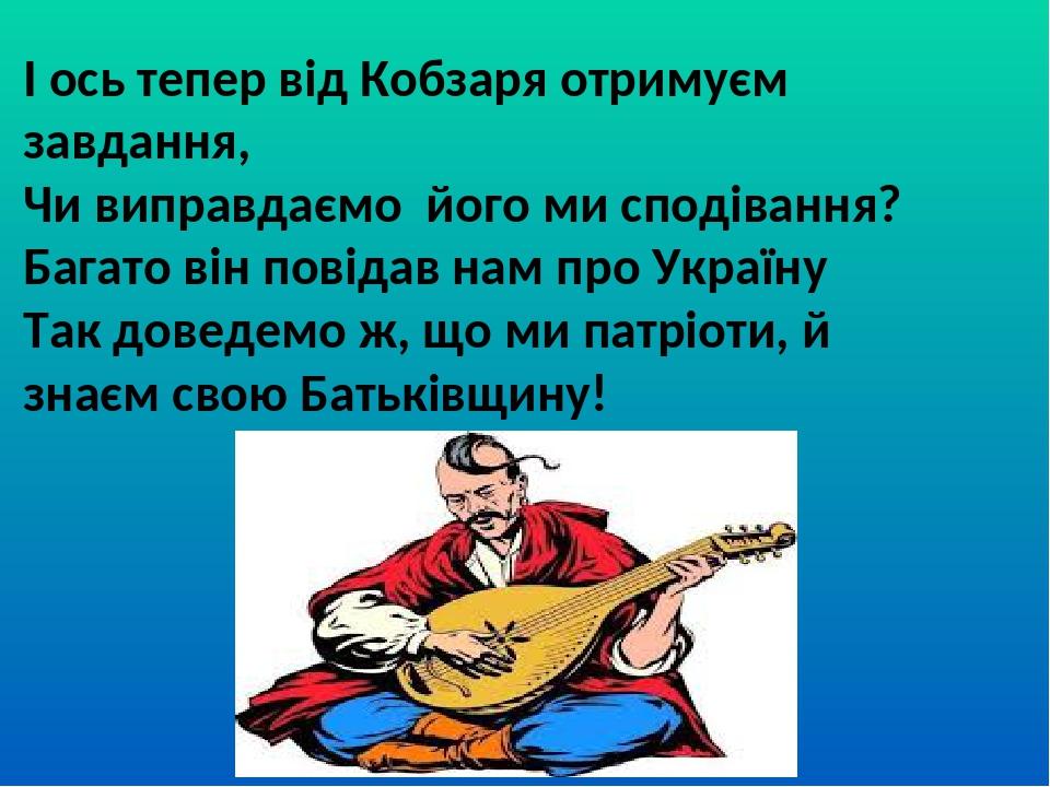 І ось тепер від Кобзаря отримуєм завдання, Чи виправдаємо його ми сподівання? Багато він повідав нам про Україну Так доведемо ж, що ми патріоти, й ...