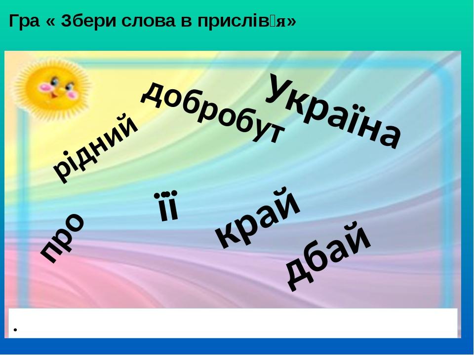 Гра « Збери слова в прислів'я» . рідний добробут її про Україна дбай край