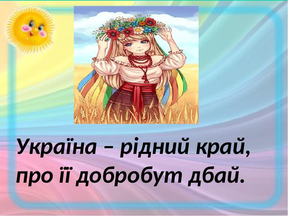 Україна – рідний край, про її добробут дбай.