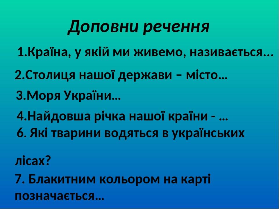 Доповни речення 1.Країна, у якій ми живемо, називається... 2.Столиця нашої держави – місто… 3.Моря України… 4.Найдовша річка нашої країни - … 6. Як...