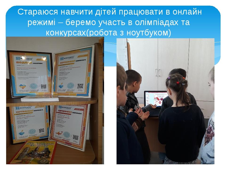 Стараюся навчити дітей працювати в онлайн режимі – беремо участь в олімпіадах та конкурсах(робота з ноутбуком)