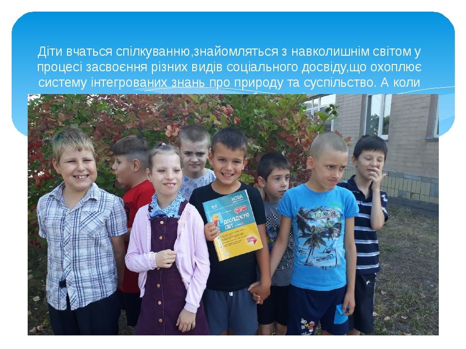 Діти вчаться спілкуванню,знайомляться з навколишнім світом у процесі засвоєння різних видів соціального досвіду,що охоплює систему інтегрованих зна...