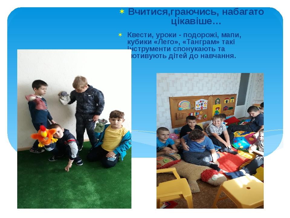 Вчитися,граючись, набагато цікавіше… Квести, уроки - подорожі, мапи, кубики «Лего», «Танграм» такі інструменти спонукають та мотивують дітей до нав...