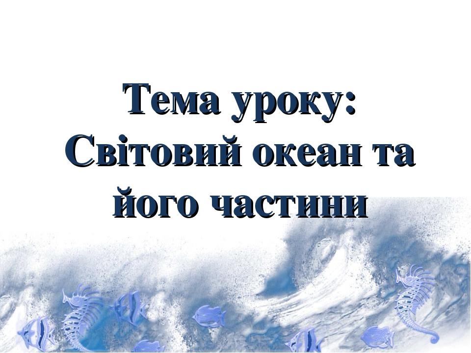 Тема уроку: Світовий океан та його частини