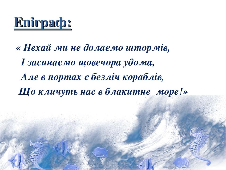 Епіграф: « Нехай ми не долаємо штормів, І засинаємо щовечора удома, Але в портах є безліч кораблів, Що кличуть нас в блакитне море!»