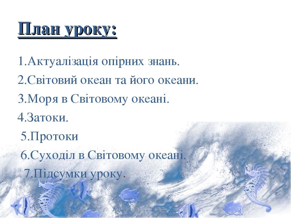 План уроку: 1.Актуалізація опірних знань. 2.Світовий океан та його океани. 3.Моря в Світовому океані. 4.Затоки. 5.Протоки 6.Суходіл в Світовому оке...