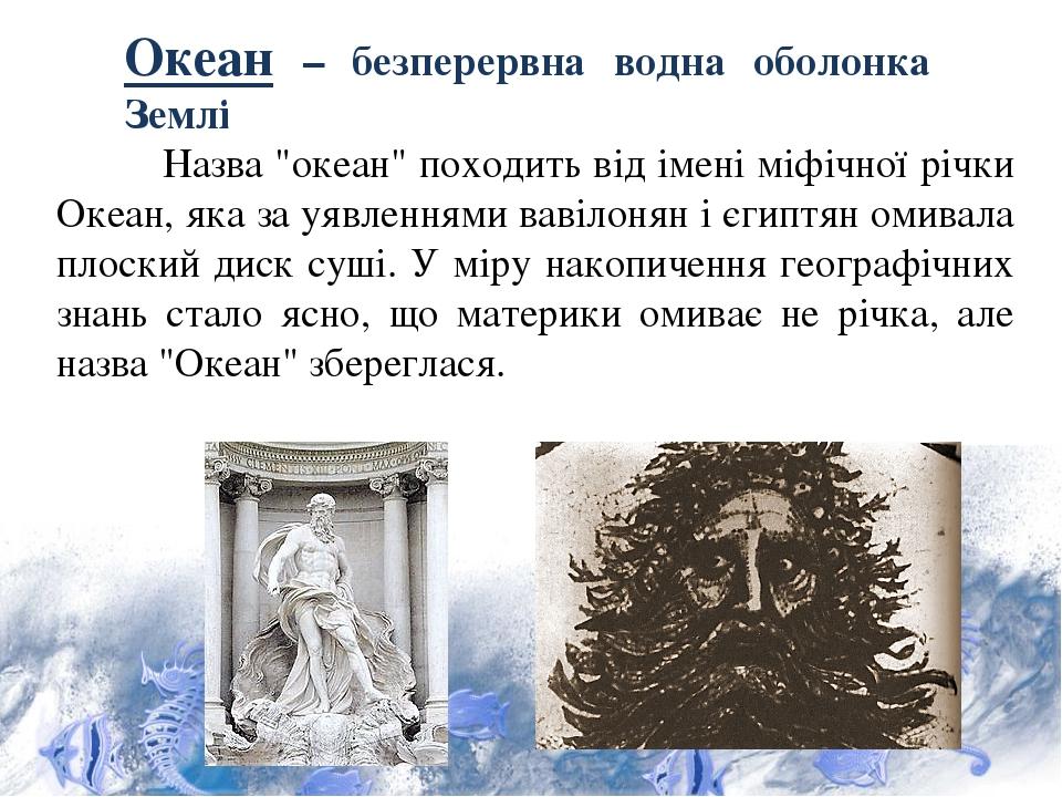 """Океан – безперервна водна оболонка Землі Назва """"океан"""" походить від імені міфічної річки Океан, яка за уявленнями вавілонян і єгиптян омивала плоск..."""