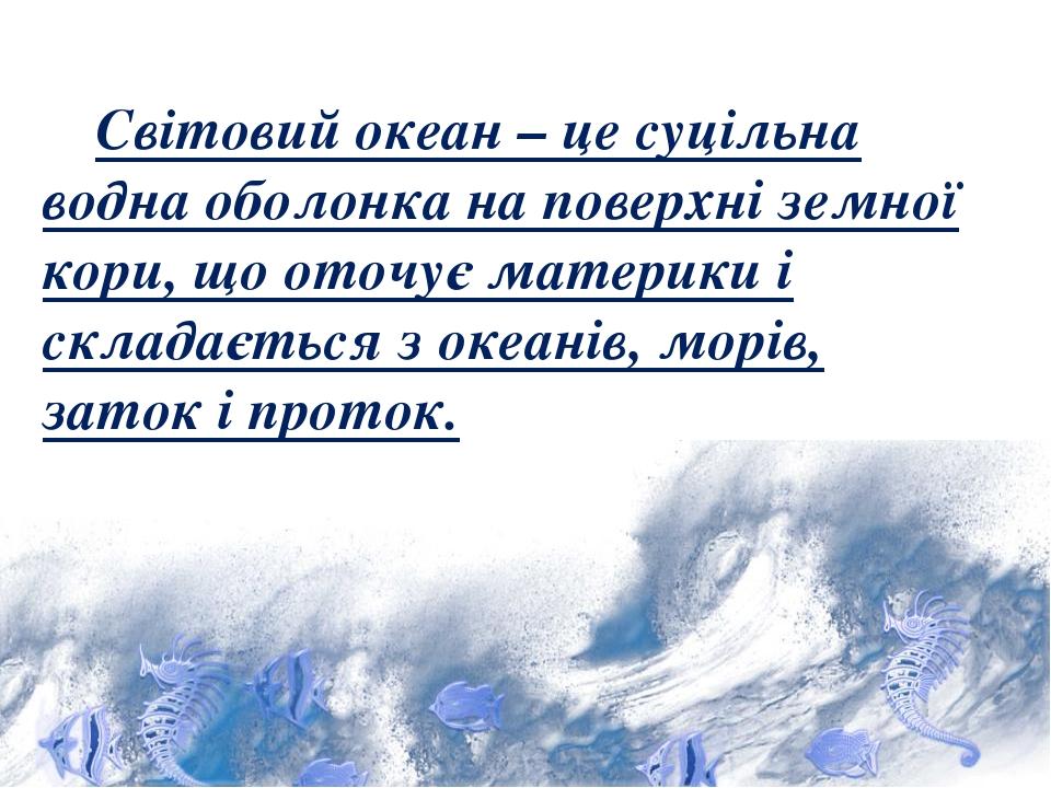 Світовий океан – це суцільна водна оболонка на поверхні земної кори, що оточує материки і складається з океанів, морів, заток і проток.