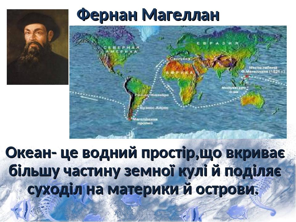 Фернан Магеллан Oкеан- це водний простір,що вкриває більшу частину земної кулі й поділяє суходіл на материки й острови.