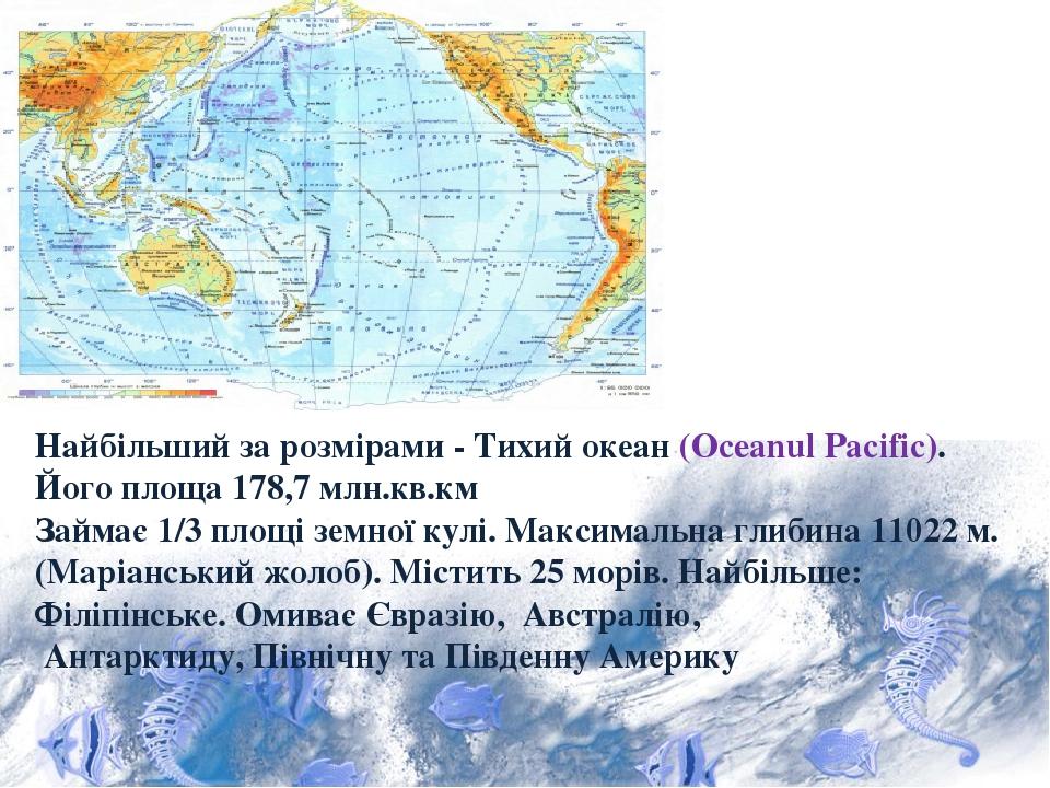 Найбільший за розмірами - Тихий океан (Oceanul Pacific). Його площа 178,7 млн.кв.км Займає 1/3 площі земної кулі. Максимальна глибина 11022 м. (Мар...