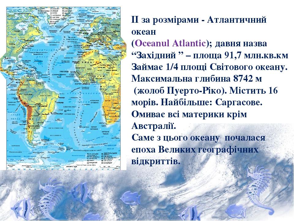 """ІІ за розмірами - Атлантичний океан (Oceanul Atlantic); давня назва """"Західний """" – площа 91,7 млн.кв.км Займає 1/4 площі Світового океану. Максималь..."""