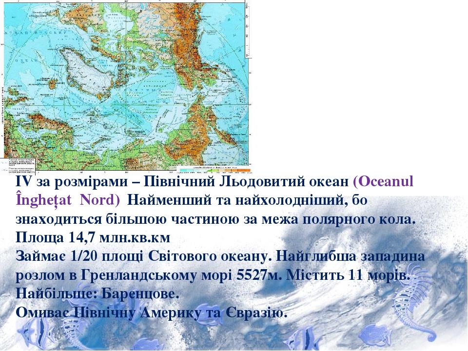ІV за розмірами – Північний Льодовитий океан (Oceanul Înghețat Nord) Найменший та найхолодніший, бо знаходиться більшою частиною за межа полярного ...