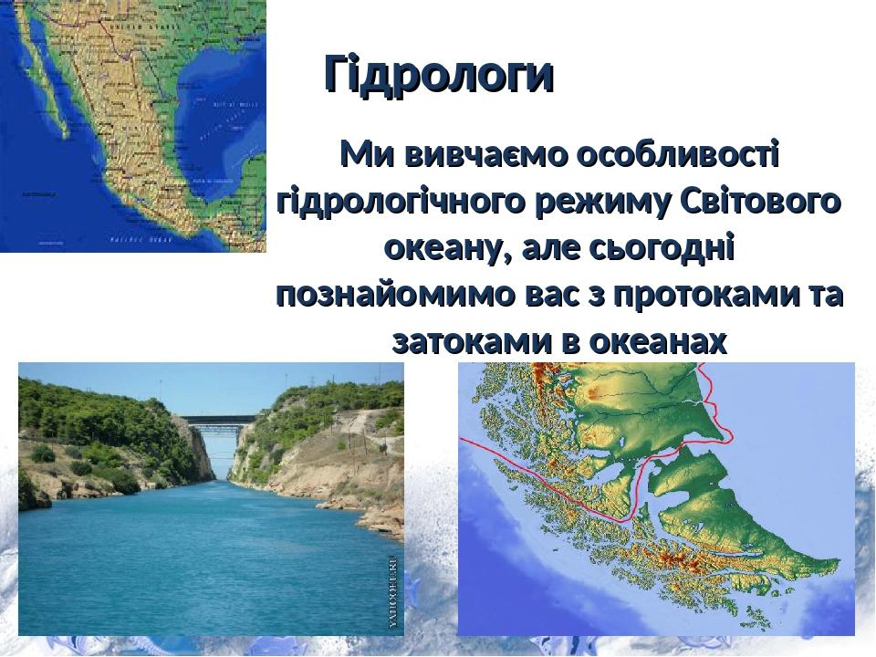 Гідрологи Ми вивчаємо особливості гідрологічного режиму Світового океану, але сьогодні познайомимо вас з протоками та затоками в океанах