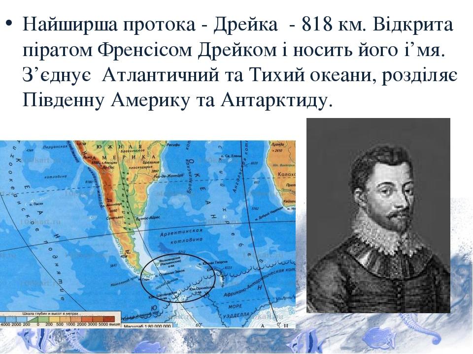 Найширша протока - Дрейка - 818 км. Відкрита піратом Френсісом Дрейком і носить його і'мя. З'єднує Атлантичний та Тихий океани, розділяє Південну А...