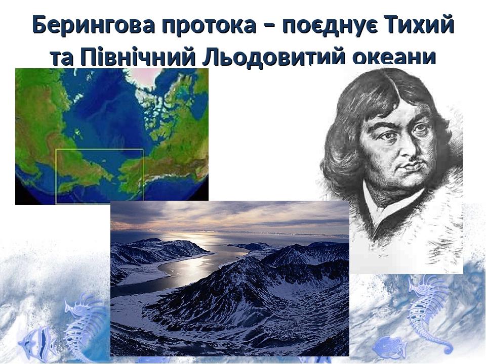 Берингова протока – поєднує Тихий та Північний Льодовитий океани
