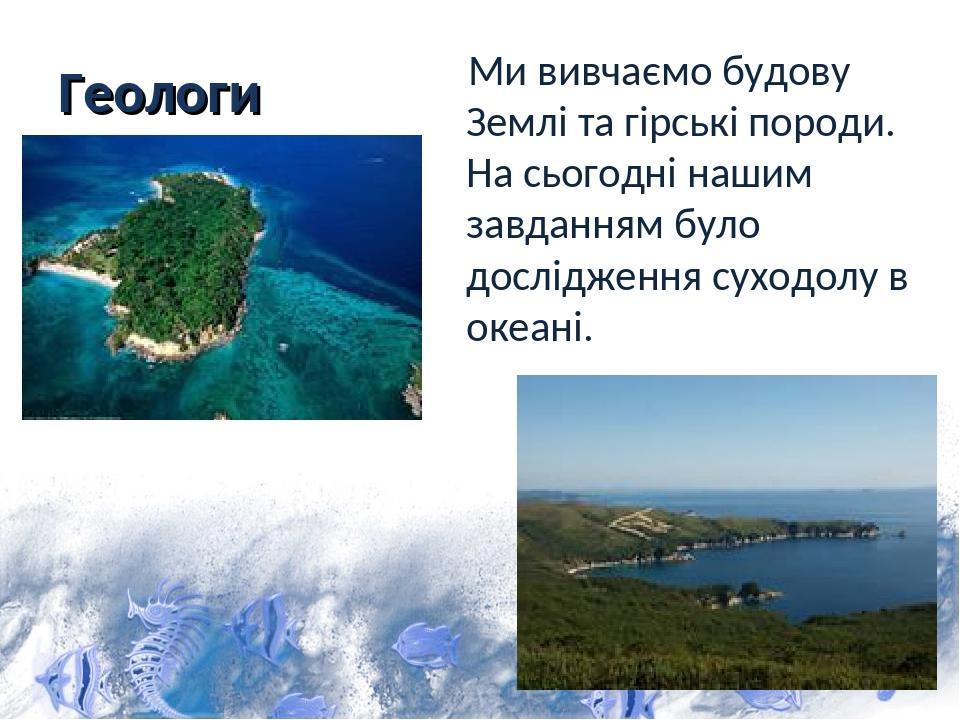 Геологи Ми вивчаємо будову Землі та гірські породи. На сьогодні нашим завданням було дослідження суходолу в океані.