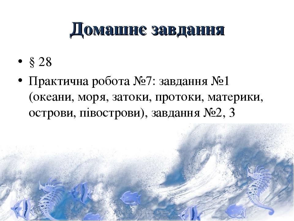 Домашнє завдання § 28 Практична робота №7: завдання №1 (океани, моря, затоки, протоки, материки, острови, півострови), завдання №2, 3