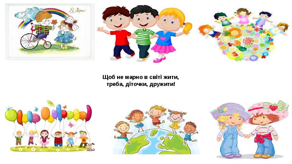 Щоб не марно в світі жити, треба, діточки, дружити!