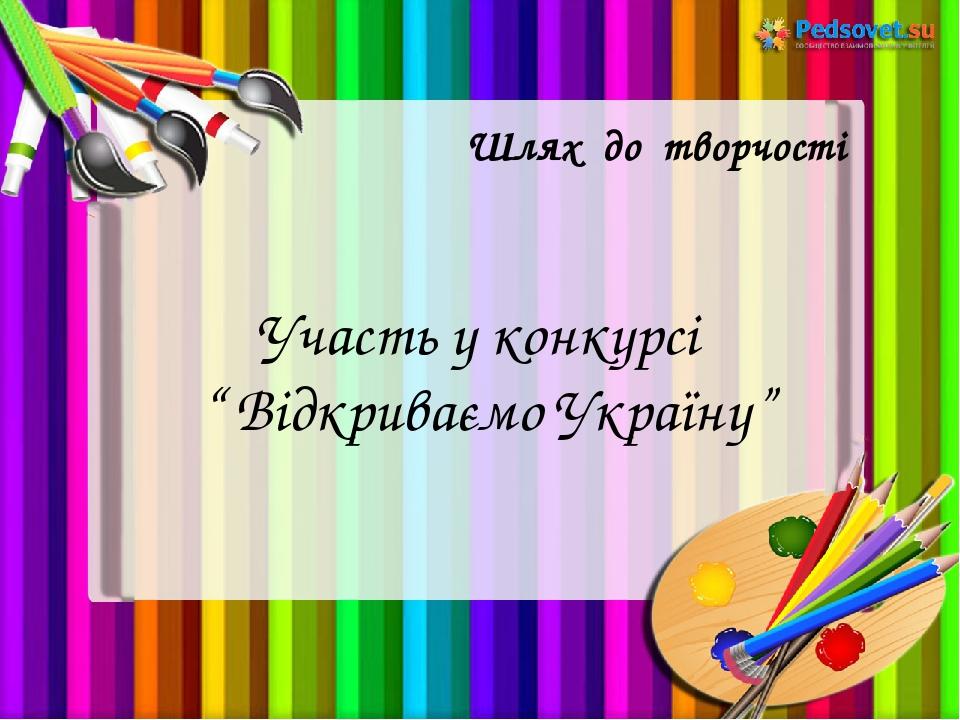 """Шлях до творчості Участь у конкурсі """" Відкриваємо Україну"""""""