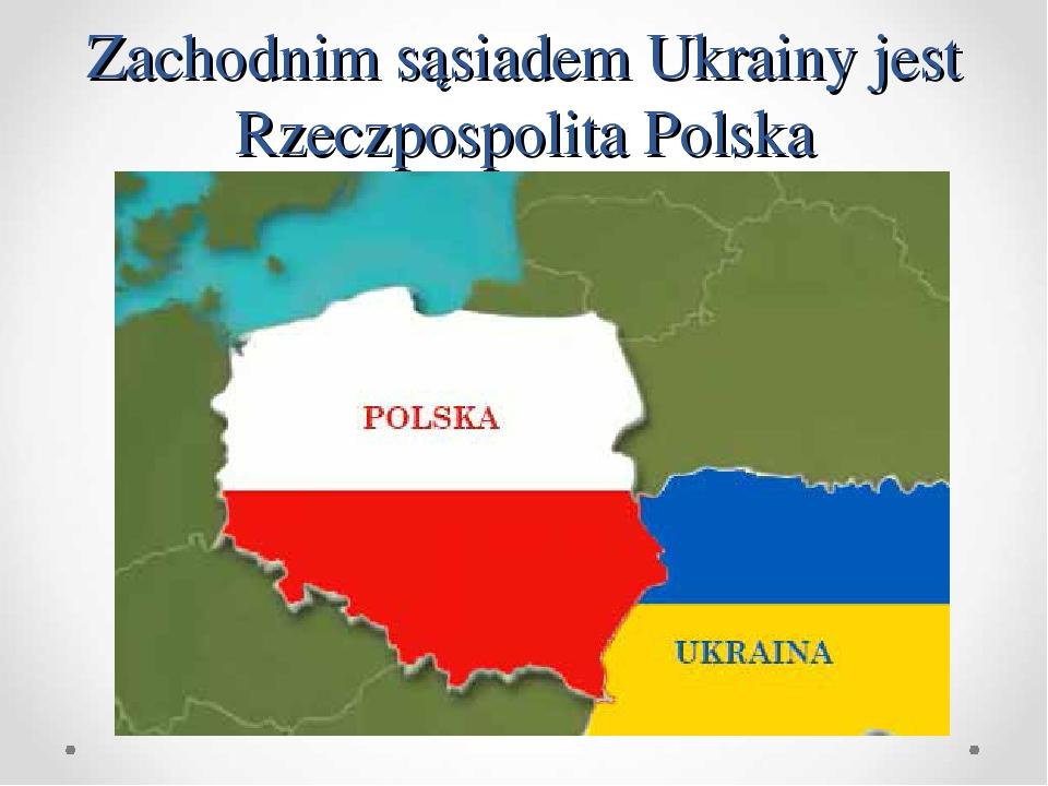 Zachodnim sąsiadem Ukrainy jest Rzeczpospolita Polska