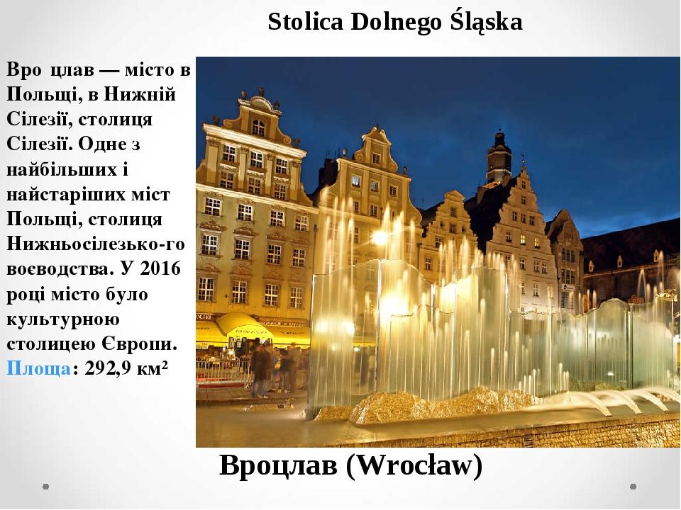 Вроцлав (Wrocław) Stolica Dolnego Śląska Вро́цлав — місто в Польщі, в Нижній Сілезії, столиця Сілезії. Одне з найбільших і найстаріших міст Польщі,...