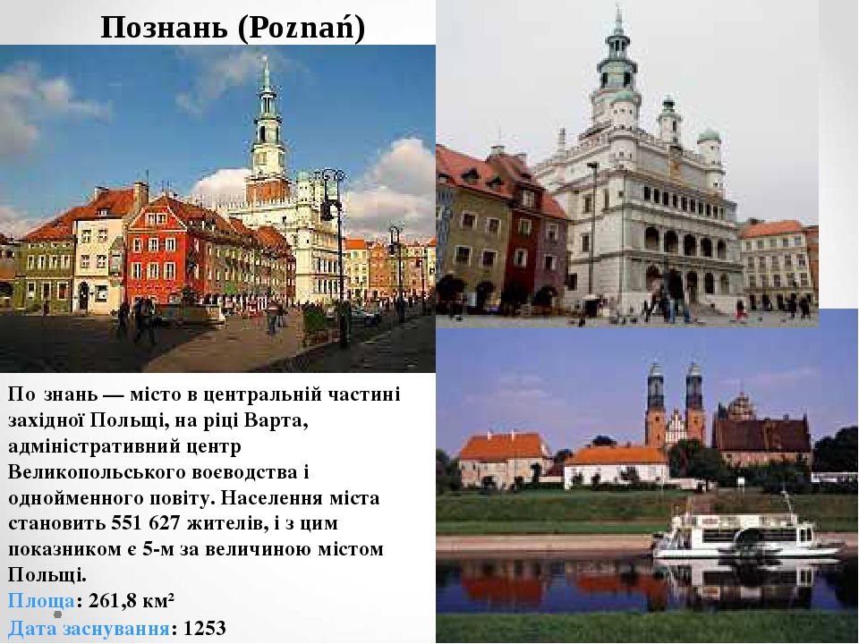 Познань (Poznań) По́знань — місто в центральній частині західної Польщі, на ріці Варта, адміністративний центр Великопольського воєводства і однойм...