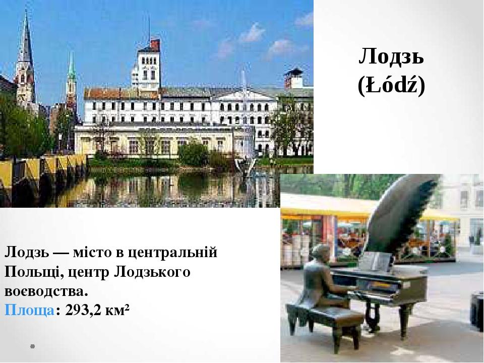 Лодзь (Łódź) Лодзь — місто в центральній Польщі, центр Лодзького воєводства. Площа:293,2км²