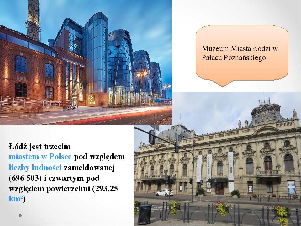 Łódź jest trzecimmiastem w Polscepod względemliczby ludnościzameldowanej (696 503) i czwartym pod względem powierzchni (293,25km²) Muzeum Mias...