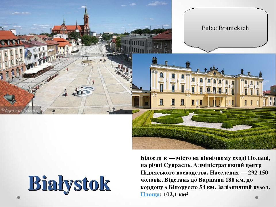 Białystok Білосто́к — місто на північному сході Польщі, на річці Супрасль. Адміністративний центр Підляського воєводства. Населення — 292 150 чолов...
