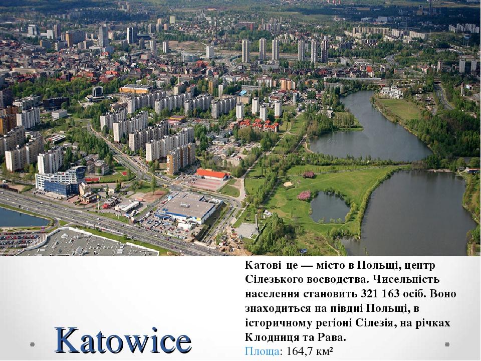 Katowice Катові́це — місто в Польщі, центр Сілезького воєводства. Чисельність населення становить 321 163 осіб. Воно знаходиться на півдні Польщі, ...
