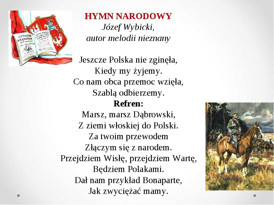 HYMN NARODOWY Józef Wybicki, autor melodii nieznany Jeszcze Polska nie zginęła, Kiedy my żyjemy. Co nam obca przemoc wzięła, Szablą odbierzemy. Ref...