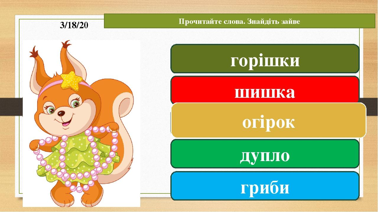 Прочитайте слова. Знайдіть зайве горішки шишка огірок дупло гриби огірок