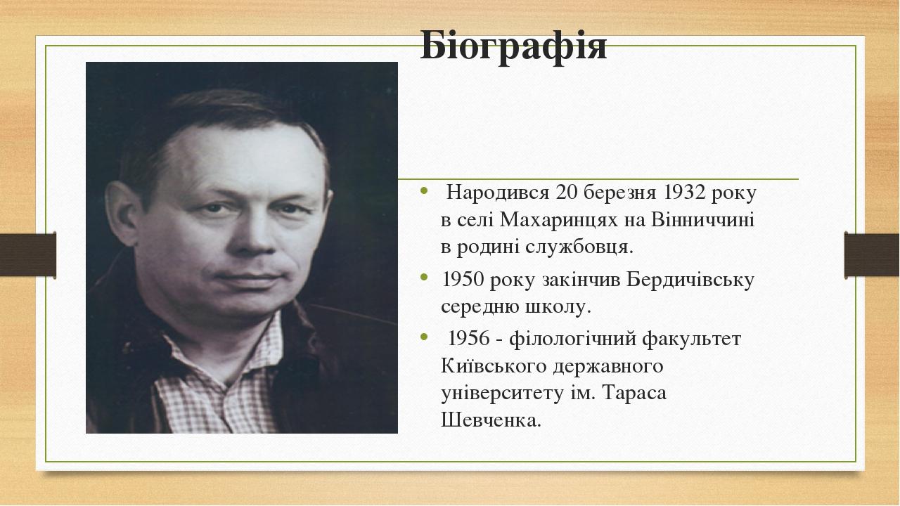 Біографія Народився 20 березня 1932 року в селі Махаринцях на Вінниччині в родині службовця. 1950 року закінчив Бердичівську середню школу. 1956 -...