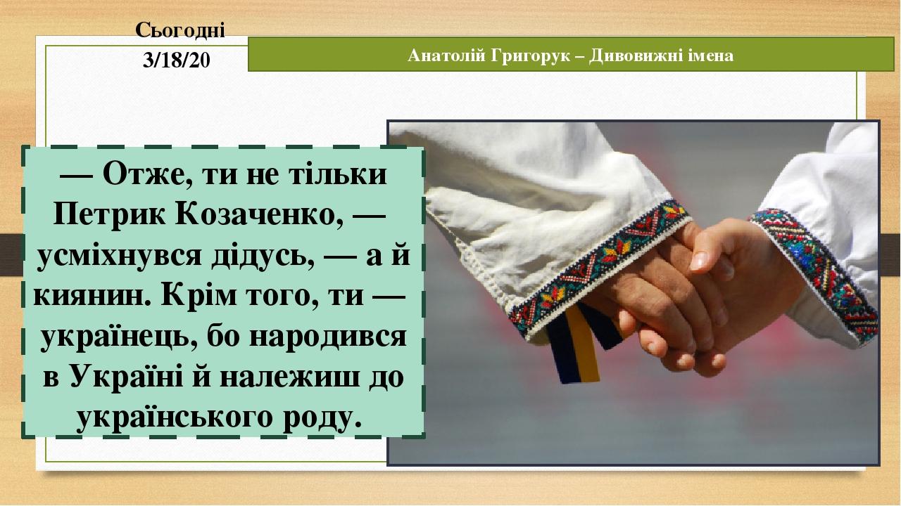 Сьогодні Анатолій Григорук – Дивовижні імена — Отже, ти не тільки Петрик Козаченко, — усміхнувся дідусь, — а й киянин. Крім того, ти — українець, б...