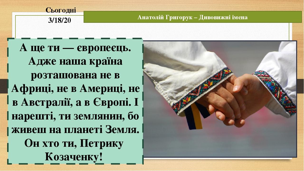 Сьогодні Анатолій Григорук – Дивовижні імена А ще ти — європеєць. Адже наша країна розташована не в Африці, не в Америці, не в Австралії, а в Європ...
