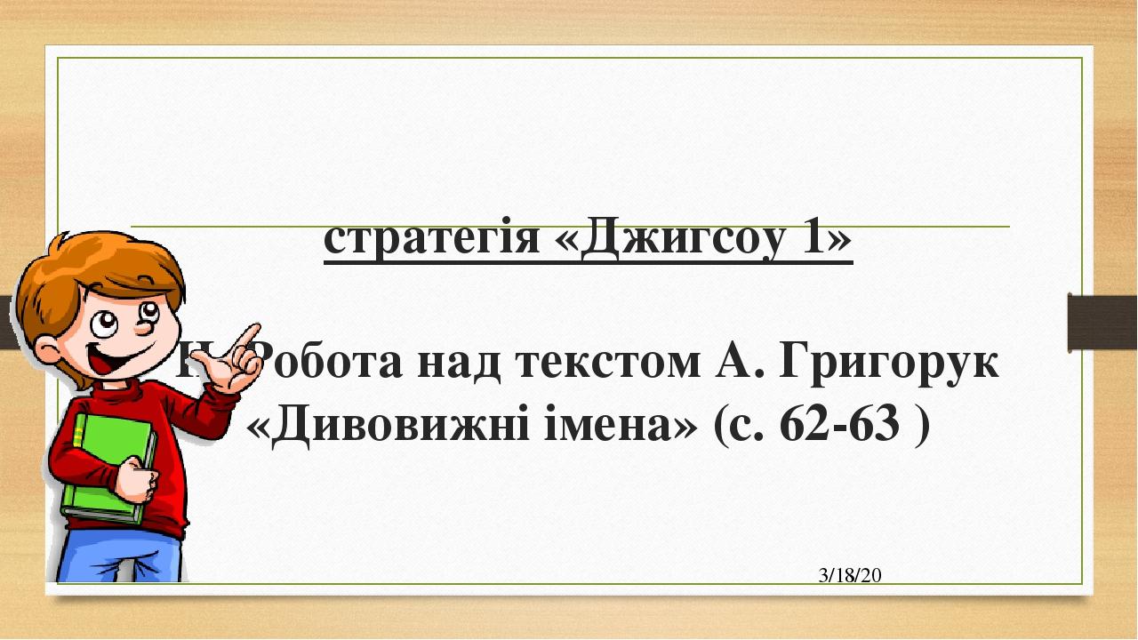 стратегія «Джигсоу 1» ІІ. Робота над текстом А. Григорук «Дивовижні імена» (с. 62-63 )