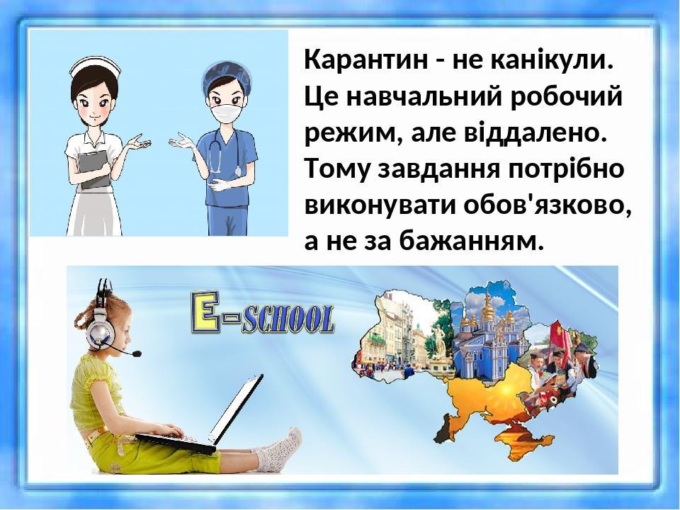 Карантин - не канікули. Це навчальний робочий режим, але віддалено. Тому завдання потрібно виконувати обов'язково, а не за бажанням.