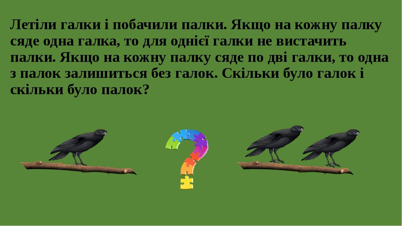 Летіли галки і побачили палки. Якщо на кожну палку сяде одна галка, то для однієї галки не вистачить палки. Якщо на кожну палку сяде по дві галки, ...