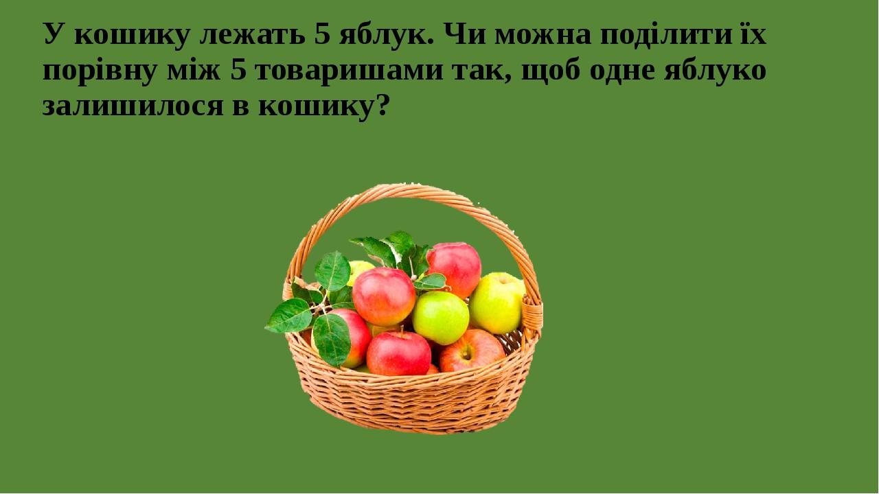 У кошику лежать 5 яблук. Чи можна поділити їх порівну між 5 товаришами так, щоб одне яблуко залишилося в кошику?