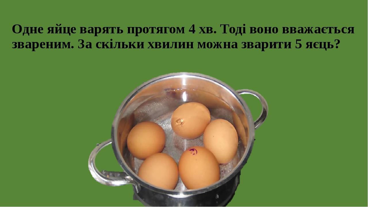 Одне яйце варять протягом 4 хв. Тоді воно вважається звареним. За скільки хвилин можна зварити 5 яєць?